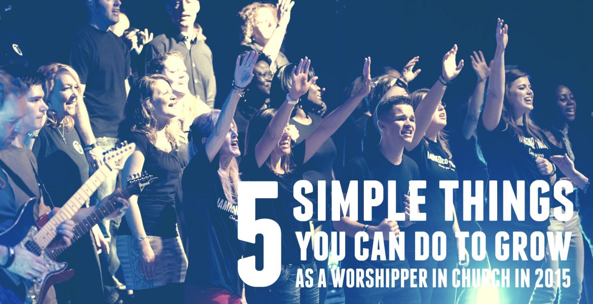 5 Simple Things You Can Do to Grow as a Worshipper in Church